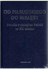 Od Piłsudskiego do Wałęsy. Studia z dziejów Polski w XX wieku