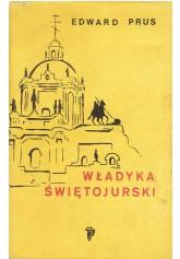 Władyka świętojurski. Rzecz o arcybiskupie Andrzeju Szeptyckim (1865-1944)