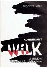 """Komendant """"Wilk"""". Z dziejów Wileńskiej Armii Krajowej"""